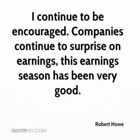 Robert Howe  - I continue to be encouraged. Companies continue to surprise on earnings, this earnings season has been very good.
