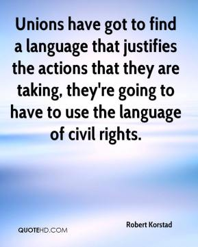 Robert Korstad  - Unions have got to find a language that justifies the actions that they are taking, they're going to have to use the language of civil rights.