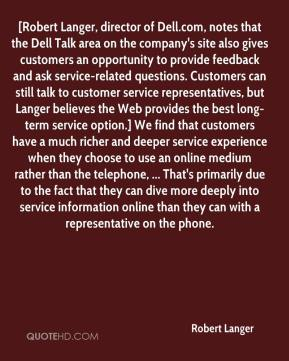 Robert Langer  - [Robert Langer, director of Dell.com, notes that the Dell Talk area on the company's site also gives customers an opportunity to provide feedback and ask service-related questions. Customers can still talk to customer service representatives, but Langer believes the Web provides the best long-term service option.] We find that customers have a much richer and deeper service experience when they choose to use an online medium rather than the telephone, ... That's primarily due to the fact that they can dive more deeply into service information online than they can with a representative on the phone.