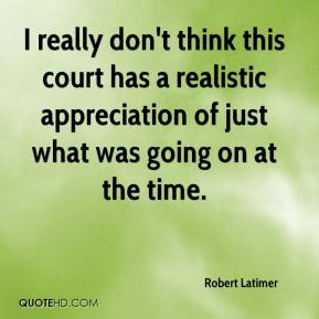 Robert Latimer  - I really don't think this court has a realistic appreciation of just what was going on at the time.