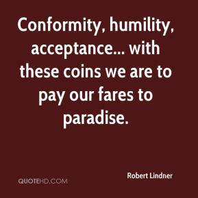 Conformity, humility, acceptance... with these coins we are to pay our fares to paradise.