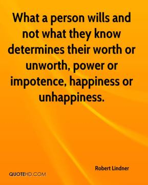 Robert Lindner  - What a person wills and not what they know determines their worth or unworth, power or impotence, happiness or unhappiness.