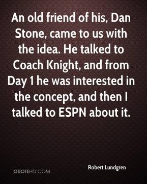 Robert Lundgren  - An old friend of his, Dan Stone, came to us with the idea. He talked to Coach Knight, and from Day 1 he was interested in the concept, and then I talked to ESPN about it.