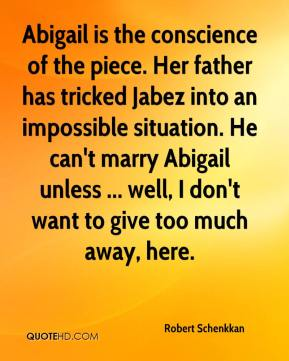 Abigail is the conscience of the piece. Her father has tricked Jabez into an impossible situation. He can't marry Abigail unless ... well, I don't want to give too much away, here.