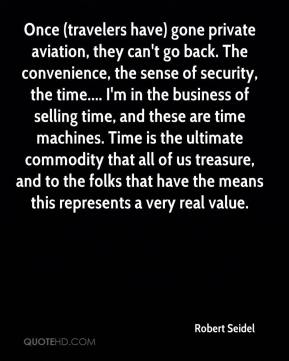 Robert Seidel  - Once (travelers have) gone private aviation, they can't go back. The convenience, the sense of security, the time.... I'm in the business of selling time, and these are time machines. Time is the ultimate commodity that all of us treasure, and to the folks that have the means this represents a very real value.