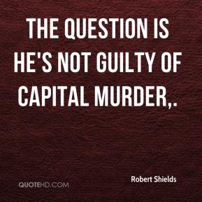 Robert Shields  - The question is he's not guilty of capital murder.