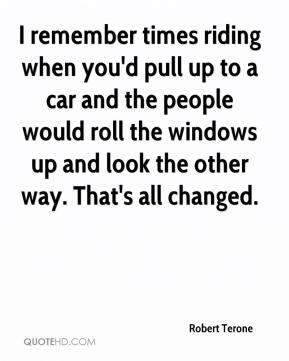 Robert Terone  - I remember times riding when you'd pull up to a car and the people would roll the windows up and look the other way. That's all changed.