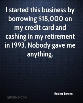 Robert Terone  - I started this business by borrowing $18,000 on my credit card and cashing in my retirement in 1993. Nobody gave me anything.