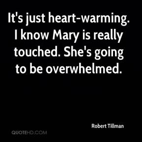 Robert Tillman  - It's just heart-warming. I know Mary is really touched. She's going to be overwhelmed.