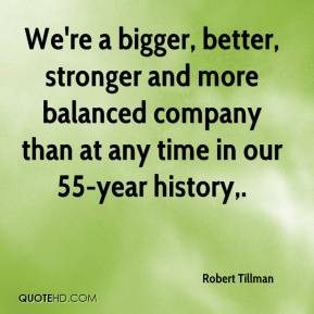 Robert Tillman  - We're a bigger, better, stronger and more balanced company than at any time in our 55-year history.