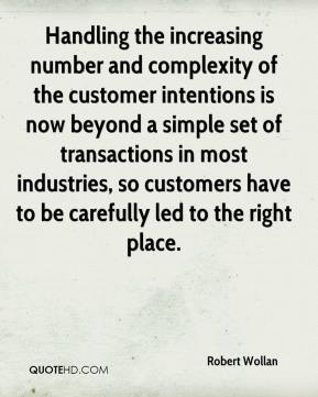 Robert Wollan  - Handling the increasing number and complexity of the customer intentions is now beyond a simple set of transactions in most industries, so customers have to be carefully led to the right place.