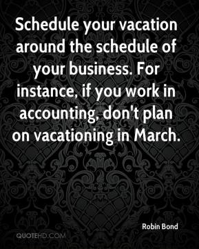 Schedule your vacation around the schedule of your business. For instance, if you work in accounting, don't plan on vacationing in March.