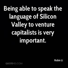 Robin Li  - Being able to speak the language of Silicon Valley to venture capitalists is very important.