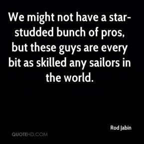 Rod Jabin  - We might not have a star-studded bunch of pros, but these guys are every bit as skilled any sailors in the world.