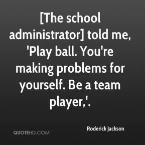 [The school administrator] told me, 'Play ball. You're making problems for yourself. Be a team player,'.