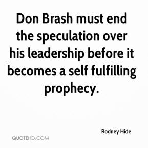 Rodney Hide  - Don Brash must end the speculation over his leadership before it becomes a self fulfilling prophecy.