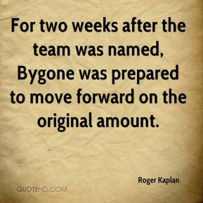 Roger Kaplan  - For two weeks after the team was named, Bygone was prepared to move forward on the original amount.