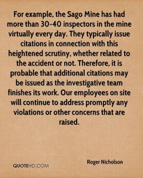 Roger Nicholson  - For example, the Sago Mine has had more than 30-40 inspectors in the mine virtually every day. They typically issue citations in connection with this heightened scrutiny, whether related to the accident or not. Therefore, it is probable that additional citations may be issued as the investigative team finishes its work. Our employees on site will continue to address promptly any violations or other concerns that are raised.