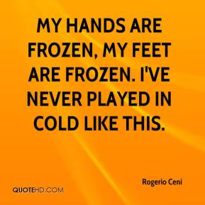Rogerio Ceni  - My hands are frozen, my feet are frozen. I've never played in cold like this.
