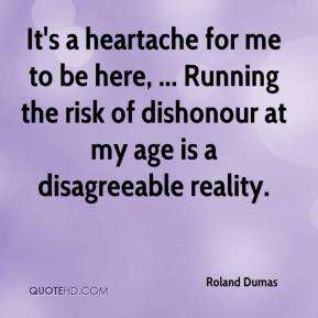 Roland Dumas  - It's a heartache for me to be here, ... Running the risk of dishonour at my age is a disagreeable reality.