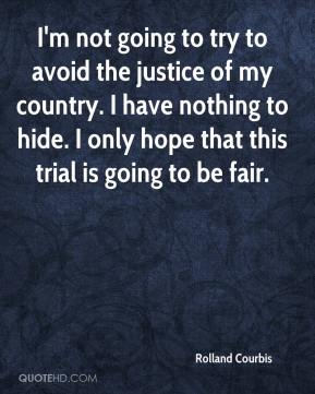 I'm not going to try to avoid the justice of my country. I have nothing to hide. I only hope that this trial is going to be fair.