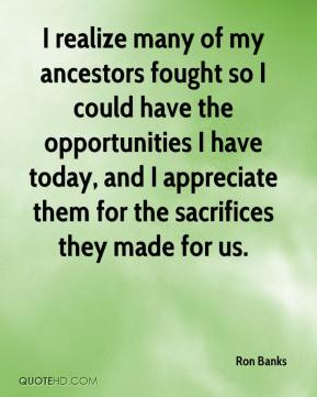 Ron Banks  - I realize many of my ancestors fought so I could have the opportunities I have today, and I appreciate them for the sacrifices they made for us.