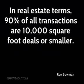 Ron Bowman  - In real estate terms, 90% of all transactions are 10,000 square foot deals or smaller.