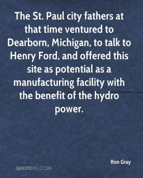 Ron Gray  - The St. Paul city fathers at that time ventured to Dearborn, Michigan, to talk to Henry Ford, and offered this site as potential as a manufacturing facility with the benefit of the hydro power.