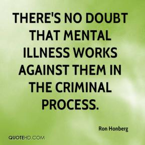 Ron Honberg  - There's no doubt that mental illness works against them in the criminal process.
