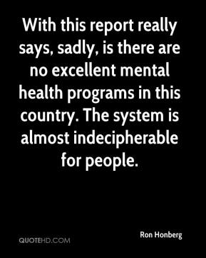 Ron Honberg  - With this report really says, sadly, is there are no excellent mental health programs in this country. The system is almost indecipherable for people.