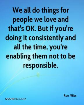 We all do things for people we love and that's OK. But if you're doing it consistently and all the time, you're enabling them not to be responsible.