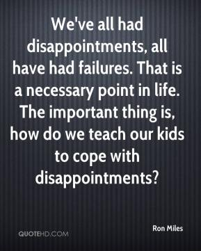We've all had disappointments, all have had failures. That is a necessary point in life. The important thing is, how do we teach our kids to cope with disappointments?