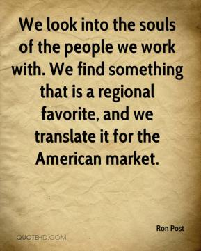 Ron Post  - We look into the souls of the people we work with. We find something that is a regional favorite, and we translate it for the American market.