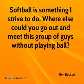 Ron Robson  - Softball is something I strive to do. Where else could you go out and meet this group of guys without playing ball?