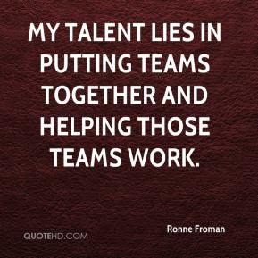 Ronne Froman  - My talent lies in putting teams together and helping those teams work.
