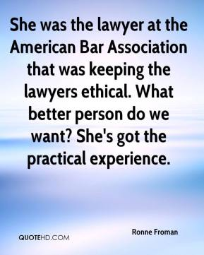 Ronne Froman  - She was the lawyer at the American Bar Association that was keeping the lawyers ethical. What better person do we want? She's got the practical experience.