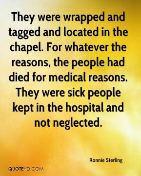 Ronnie Sterling  - They were wrapped and tagged and located in the chapel. For whatever the reasons, the people had died for medical reasons. They were sick people kept in the hospital and not neglected.