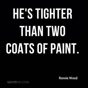 Ronnie Wood  - He's tighter than two coats of paint.
