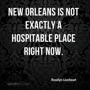 Roselyn Lionheart  - New Orleans is not exactly a hospitable place right now.