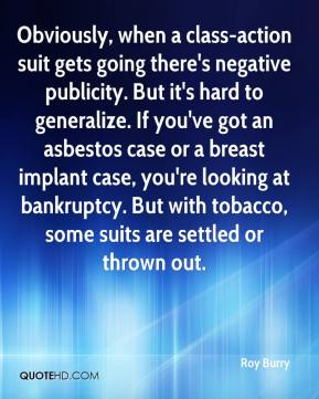 Roy Burry  - Obviously, when a class-action suit gets going there's negative publicity. But it's hard to generalize. If you've got an asbestos case or a breast implant case, you're looking at bankruptcy. But with tobacco, some suits are settled or thrown out.