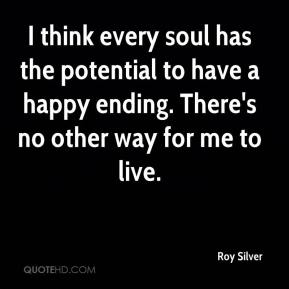 Roy Silver  - I think every soul has the potential to have a happy ending. There's no other way for me to live.