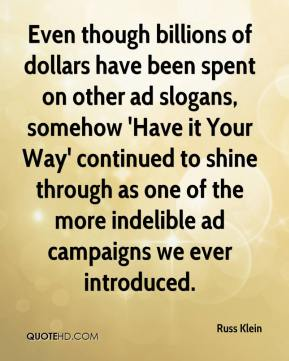 Russ Klein  - Even though billions of dollars have been spent on other ad slogans, somehow 'Have it Your Way' continued to shine through as one of the more indelible ad campaigns we ever introduced.