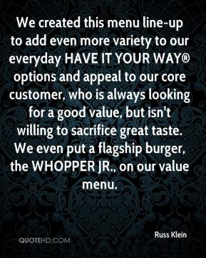 Russ Klein  - We created this menu line-up to add even more variety to our everyday HAVE IT YOUR WAY® options and appeal to our core customer, who is always looking for a good value, but isn't willing to sacrifice great taste. We even put a flagship burger, the WHOPPER JR., on our value menu.