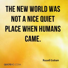 Russell Graham  - The New World was not a nice quiet place when humans came.
