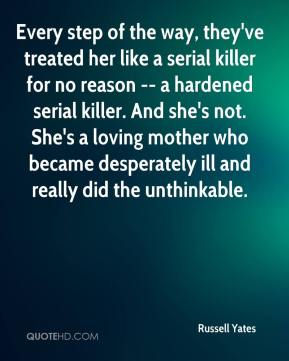 Russell Yates  - Every step of the way, they've treated her like a serial killer for no reason -- a hardened serial killer. And she's not. She's a loving mother who became desperately ill and really did the unthinkable.