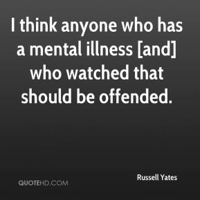Russell Yates  - I think anyone who has a mental illness [and] who watched that should be offended.