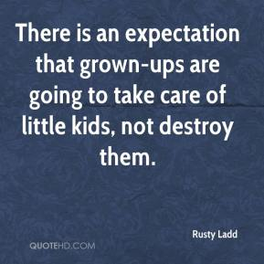 Rusty Ladd  - There is an expectation that grown-ups are going to take care of little kids, not destroy them.