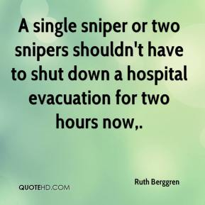 Ruth Berggren  - A single sniper or two snipers shouldn't have to shut down a hospital evacuation for two hours now.