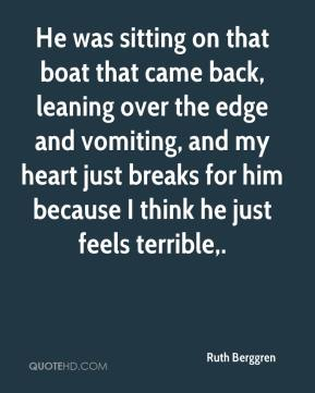 Ruth Berggren  - He was sitting on that boat that came back, leaning over the edge and vomiting, and my heart just breaks for him because I think he just feels terrible.