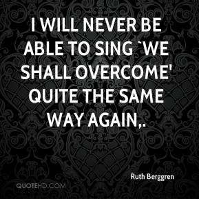Ruth Berggren  - I will never be able to sing `We Shall Overcome' quite the same way again.